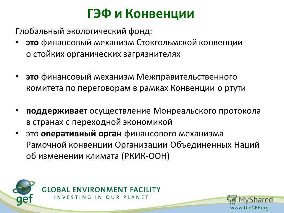 ГЭФ и Конвенции Глобальный экологический фонд: это финансовый механизм Стокгольмской конвенции о стойких органических загрязнителях это финансовый механизм Межправительственного комитета по переговорам в рамках Конвенции о ртути поддерживает осуществ