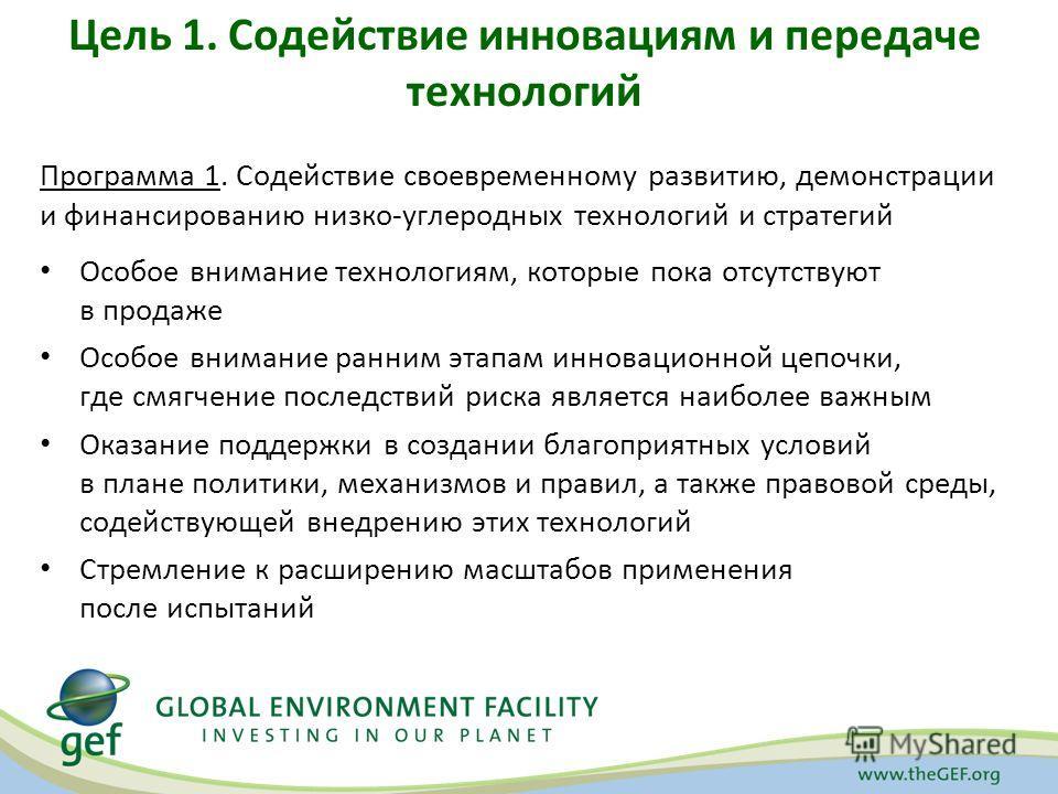 Цель 1. Содействие инновациям и передаче технологий Программа 1. Содействие своевременному развитию, демонстрации и финансированию низко-углеродных технологий и стратегий Особое внимание технологиям, которые пока отсутствуют в продаже Особое внимание