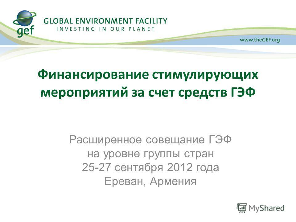 Финансирование стимулирующих мероприятий за счет средств ГЭФ Расширенное совещание ГЭФ на уровне группы стран 25-27 сентября 2012 года Ереван, Армения