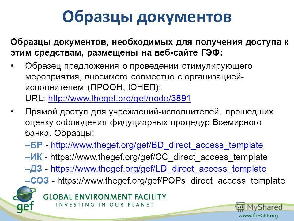 Образцы документов, необходимых для получения доступа к этим средствам, размещены на веб-сайте ГЭФ: Образец предложения о проведении стимулирующего мероприятия, вносимого совместно с организацией- исполнителем (ПРООН, ЮНЕП); URL: http://www.thegef.or