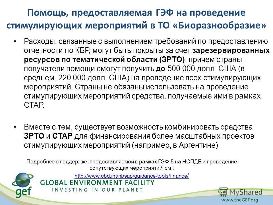 Помощь, предоставляемая ГЭФ на проведение стимулирующих мероприятий в ТО «Биоразнообразие» Расходы, связанные с выполнением требований по предоставлению отчетности по КБР, могут быть покрыты за счет зарезервированных ресурсов по тематической области