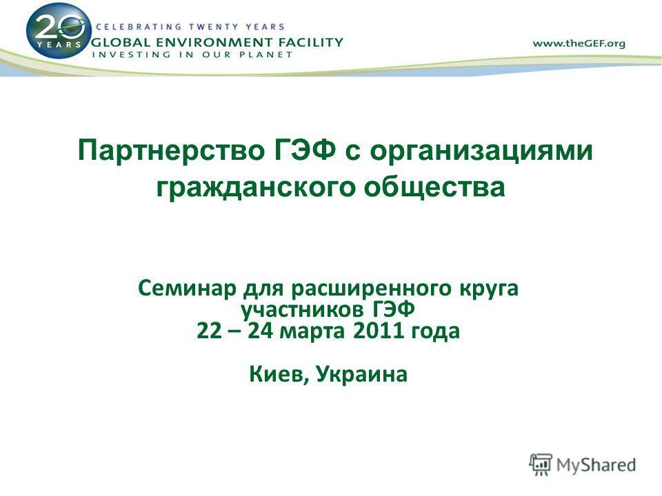 Партнерство ГЭФ с организациями гражданского общества Семинар для расширенного круга участников ГЭФ 22 – 24 марта 2011 года Киев, Украина