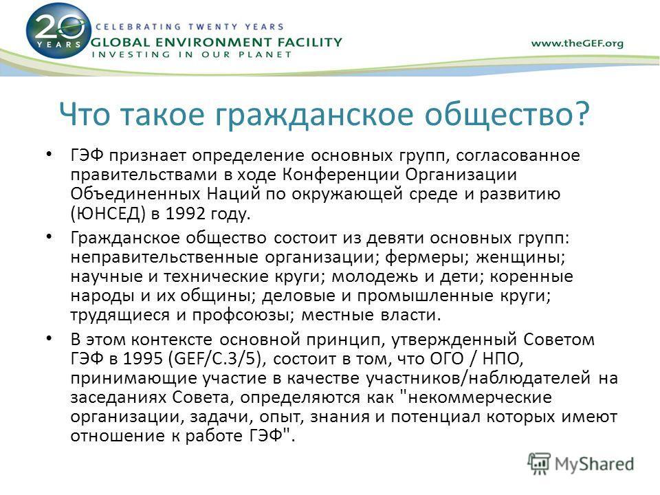 Что такое гражданское общество? ГЭФ признает определение основных групп, согласованное правительствами в ходе Конференции Организации Объединенных Наций по окружающей среде и развитию (ЮНСЕД) в 1992 году. Гражданское общество состоит из девяти основн
