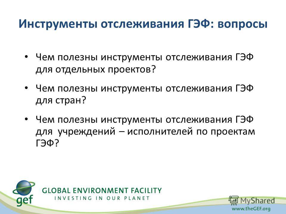 Инструменты отслеживания ГЭФ: вопросы Чем полезны инструменты отслеживания ГЭФ для отдельных проектов? Чем полезны инструменты отслеживания ГЭФ для стран? Чем полезны инструменты отслеживания ГЭФ для учреждений – исполнителей по проектам ГЭФ?