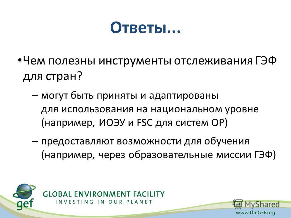 Ответы... Чем полезны инструменты отслеживания ГЭФ для стран? – могут быть приняты и адаптированы для использования на национальном уровне (например, ИОЭУ и FSC для систем ОР) – предоставляют возможности для обучения (например, через образовательные
