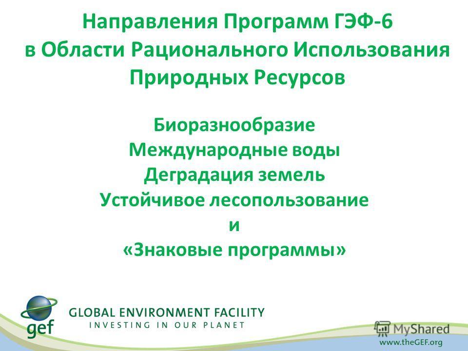 Направления Программ ГЭФ-6 в Области Рационального Использования Природных Ресурсов Биоразнообразие Международные воды Деградация земель Устойчивое лесопользование и «Знаковые программы»