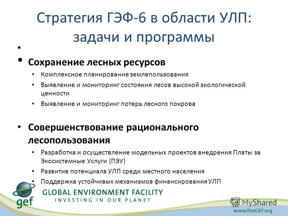 Стратегия ГЭФ-6 в области УЛП: задачи и программы Сохранение лесных ресурсов Комплексное планирование землепользования Выявление и мониторинг состояния лесов высокой экологической ценности Выявление и мониторинг потерь лесного покрова Совершенствован