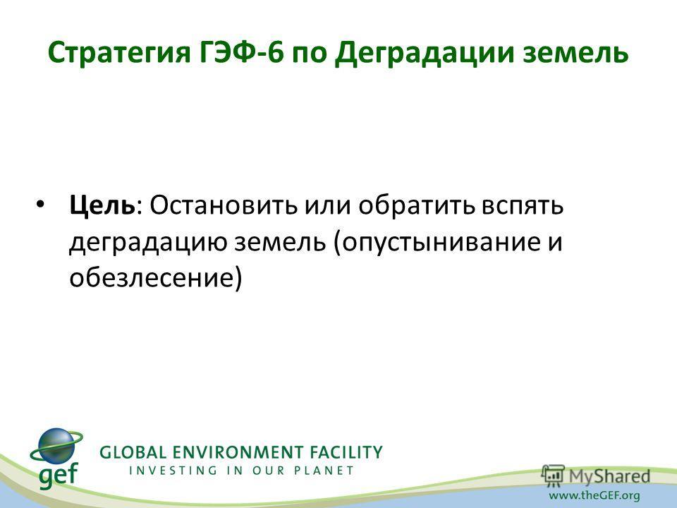 Стратегия ГЭФ-6 по Деградации земель Цель: Остановить или обратить вспять деградацию земель (опустынивание и обезлесение)