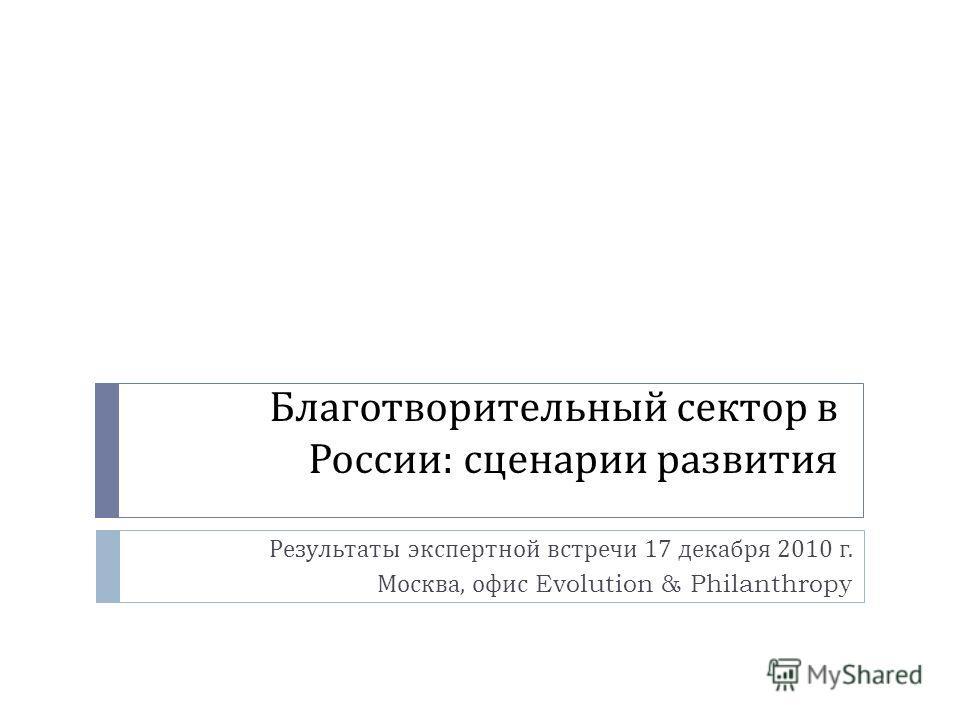 Благотворительный сектор в России : сценарии развития Результаты экспертной встречи 17 декабря 2010 г. Москва, офис Evolution & Philanthropy