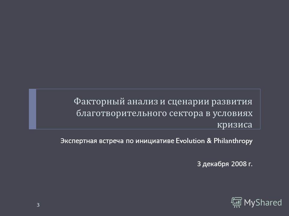 Факторный анализ и сценарии развития благотворительного сектора в условиях кризиса Экспертная встреча по инициативе Evolution & Philanthropy 3 декабря 2008 г. 3