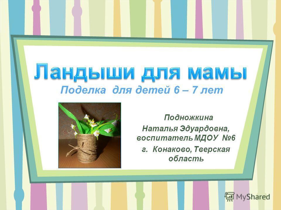 Поделка для детей 6 – 7 лет Подножкина Наталья Эдуардовна, воспитатель МДОУ 6 г. Конаково, Тверская область
