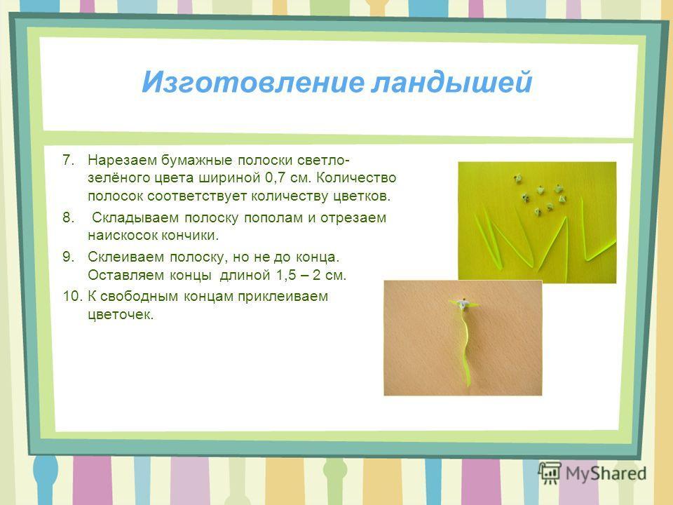 Изготовление ландышей 7.Нарезаем бумажные полоски светло- зелёного цвета шириной 0,7 см. Количество полосок соответствует количеству цветков. 8. Складываем полоску пополам и отрезаем наискосок кончики. 9.Склеиваем полоску, но не до конца. Оставляем к