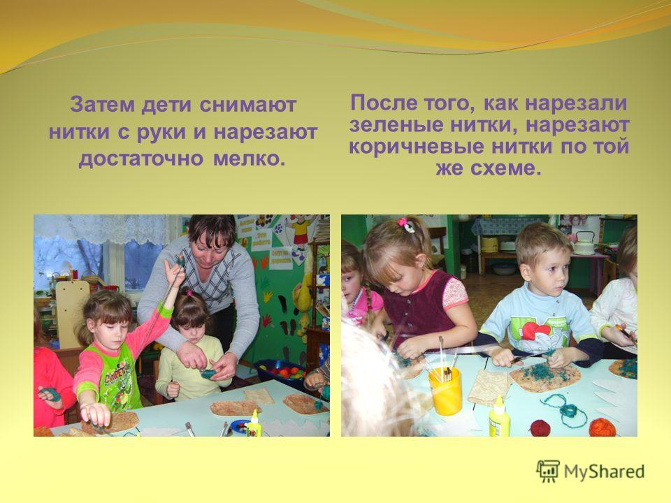 Затем дети снимают нитки с руки и нарезают достаточно мелко. После того, как нарезали зеленые нитки, нарезают коричневые нитки по той же схеме.