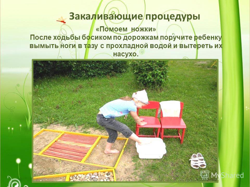Закаливающие процедуры «Помоем ножки» После ходьбы босиком по дорожкам поручите ребенку вымыть ноги в тазу с прохладной водой и вытереть их насухо.