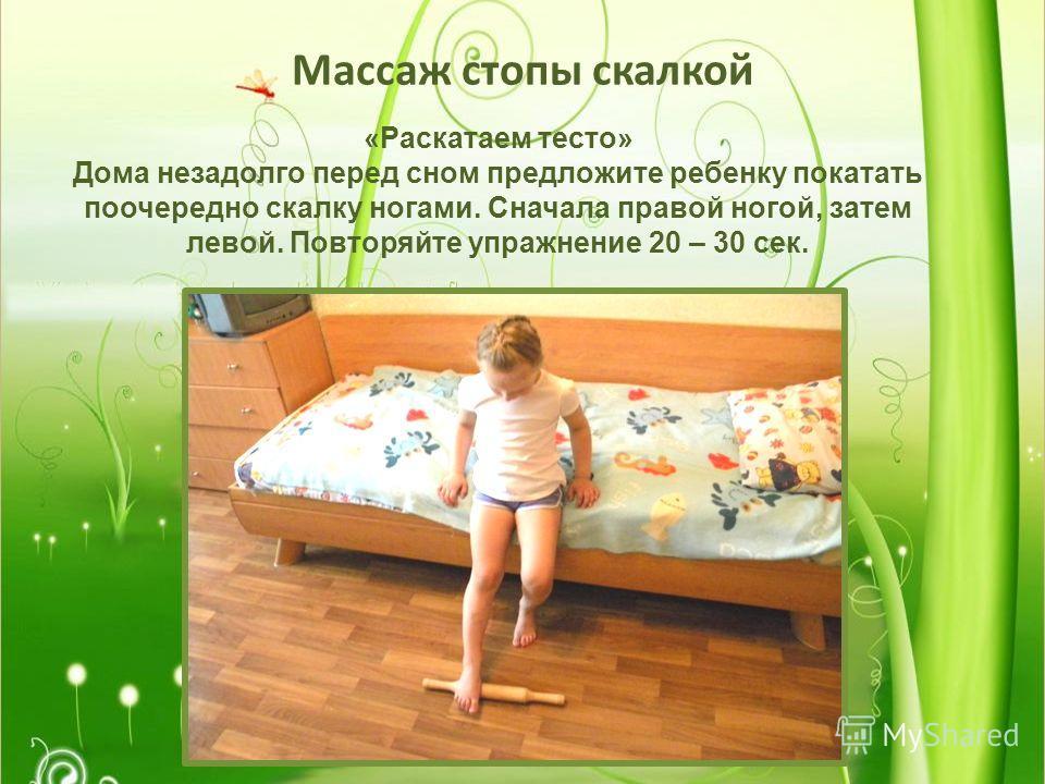 Массаж стопы скалкой «Раскатаем тесто» Дома незадолго перед сном предложите ребенку покатать поочередно скалку ногами. Сначала правой ногой, затем левой. Повторяйте упражнение 20 – 30 сек.