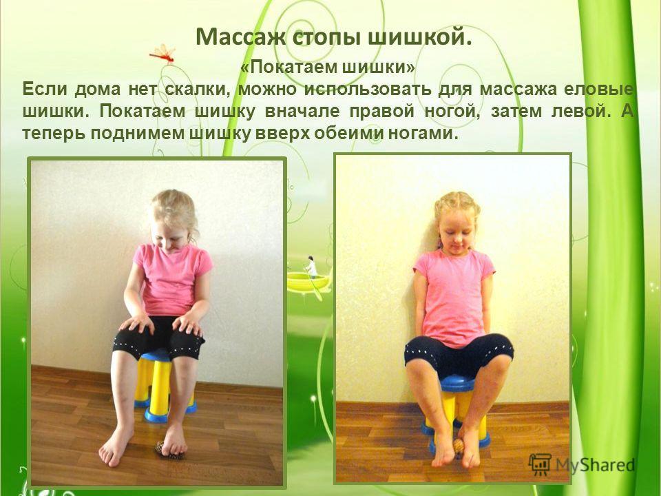 Массаж стопы шишкой. «Покатаем шишки» Если дома нет скалки, можно использовать для массажа еловые шишки. Покатаем шишку вначале правой ногой, затем левой. А теперь поднимем шишку вверх обеими ногами.