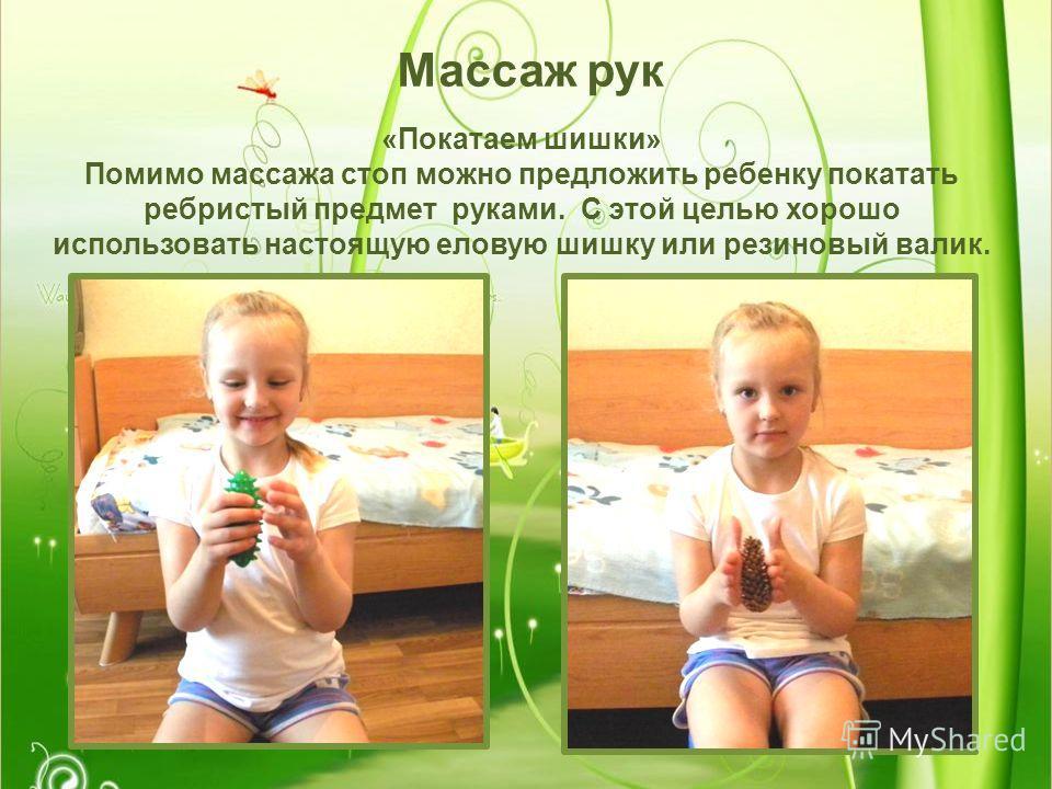 Массаж рук «Покатаем шишки» Помимо массажа стоп можно предложить ребенку покатать ребристый предмет руками. С этой целью хорошо использовать настоящую еловую шишку или резиновый валик.