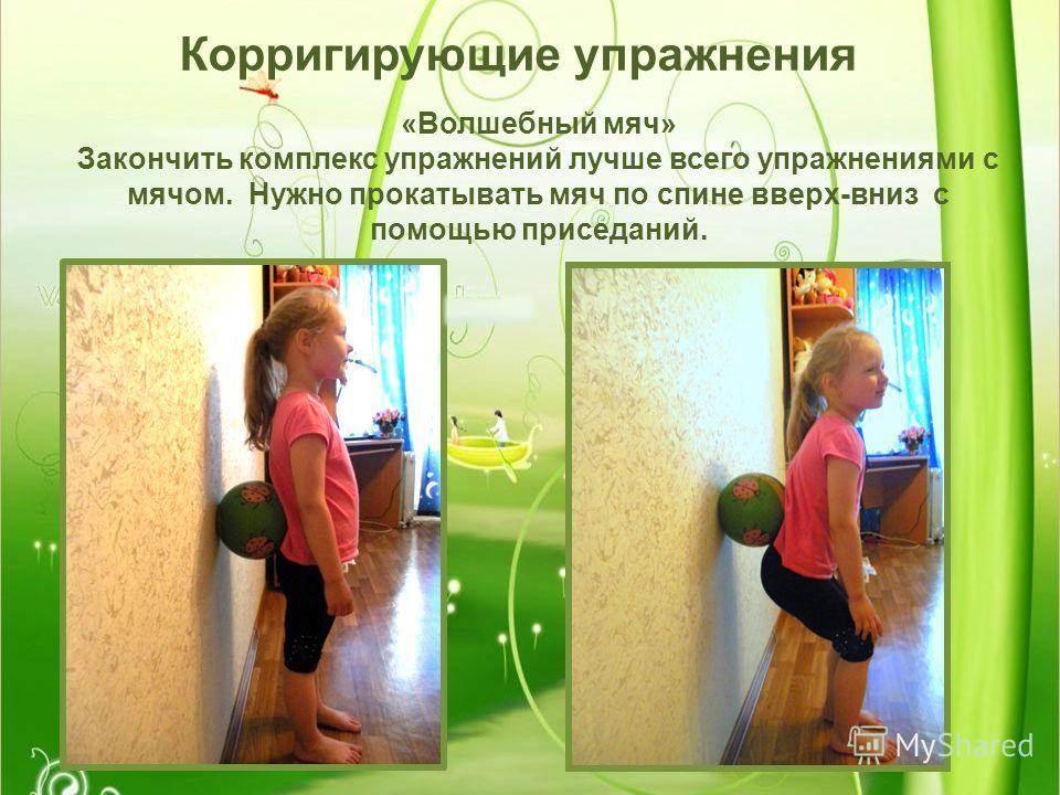 Корригирующие упражнения «Волшебный мяч» Закончить комплекс упражнений лучше всего упражнениями с мячом. Нужно прокатывать мяч по спине вверх-вниз с помощью приседаний.