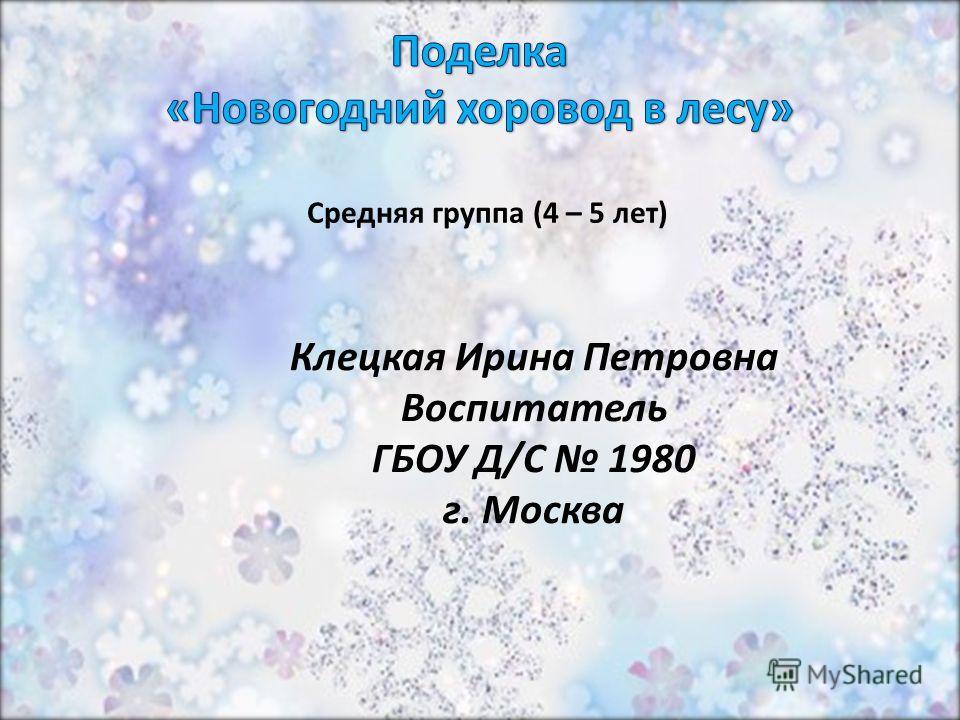 Клецкая Ирина Петровна Воспитатель ГБОУ Д/С 1980 г. Москва Средняя группа (4 – 5 лет)