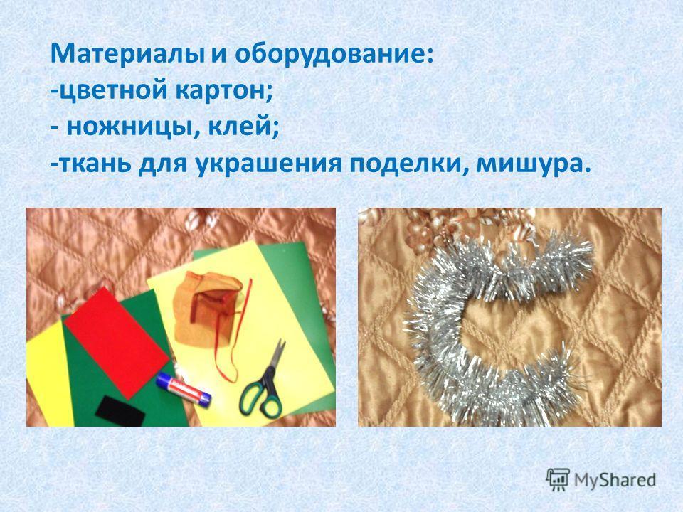 Материалы и оборудование: -цветной картон; - ножницы, клей; -ткань для украшения поделки, мишура.