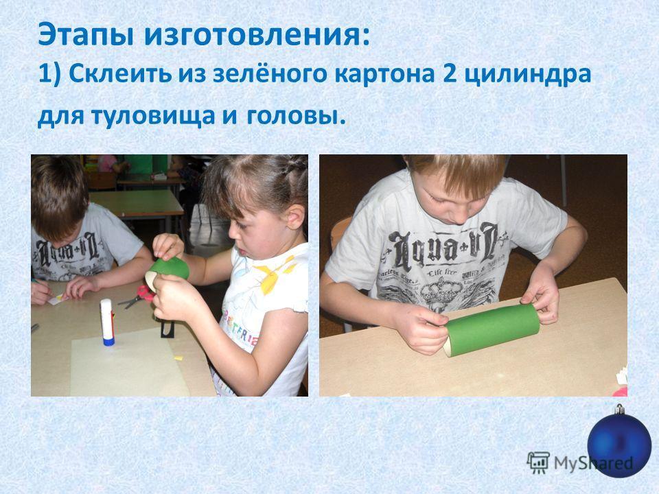 Этапы изготовления: 1) Склеить из зелёного картона 2 цилиндра для туловища и головы.