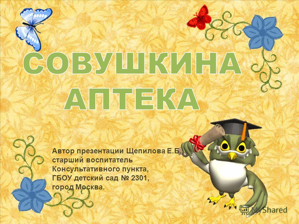 Автор презентации Щепилова Е.Б., старший воспитатель Консультативного пункта, ГБОУ детский сад 2301, город Москва.