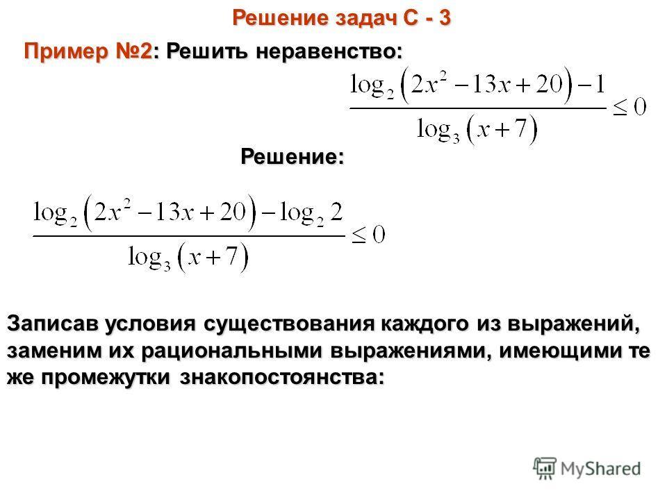 Решение задач С - 3 Пример 2: Решить неравенство: Решение: Записав условия существования каждого из выражений, заменим их рациональными выражениями, имеющими те же промежутки знакопостоянства:
