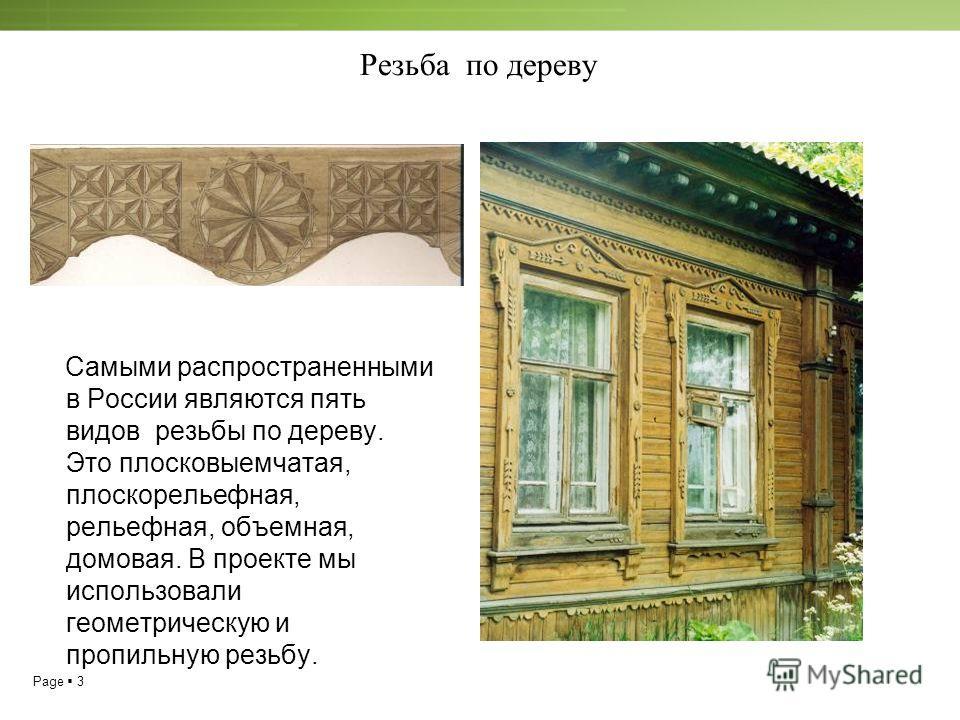 Page 3 Резьба по дереву Самыми распространенными в России являются пять видов резьбы по дереву. Это плосковыемчатая, плоскорельефная, рельефная, объемная, домовая. В проекте мы использовали геометрическую и пропильную резьбу.