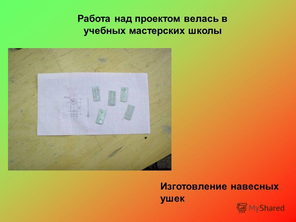 Работа над проектом велась в учебных мастерских школы Изготовление навесных ушек