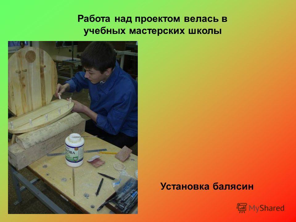 Работа над проектом велась в учебных мастерских школы Установка балясин