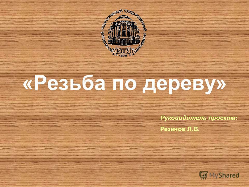 «Резьба по дереву» Руководитель проекта: Резанов Л.В.