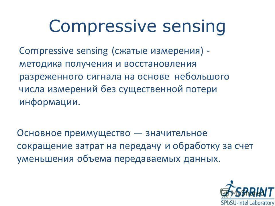 Compressive sensing Compressive sensing (сжатые измерения) - методика получения и восстановления разреженного сигнала на основе небольшого числа измерений без существенной потери информации. Основное преимущество значительное сокращение затрат на пер