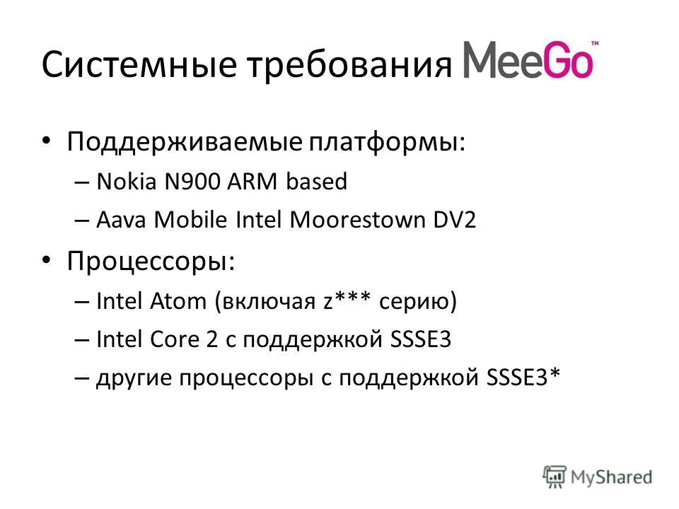Системные требования Поддерживаемые платформы: – Nokia N900 ARM based – Aava Mobile Intel Moorestown DV2 Процессоры: – Intel Atom (включая z*** серию) – Intel Core 2 с поддержкой SSSE3 – другие процессоры с поддержкой SSSE3*