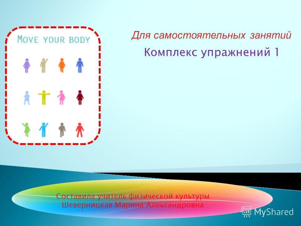 Комплекс упражнений 1 Составила учитель физической культуры Шеверницкая Марина Александровна