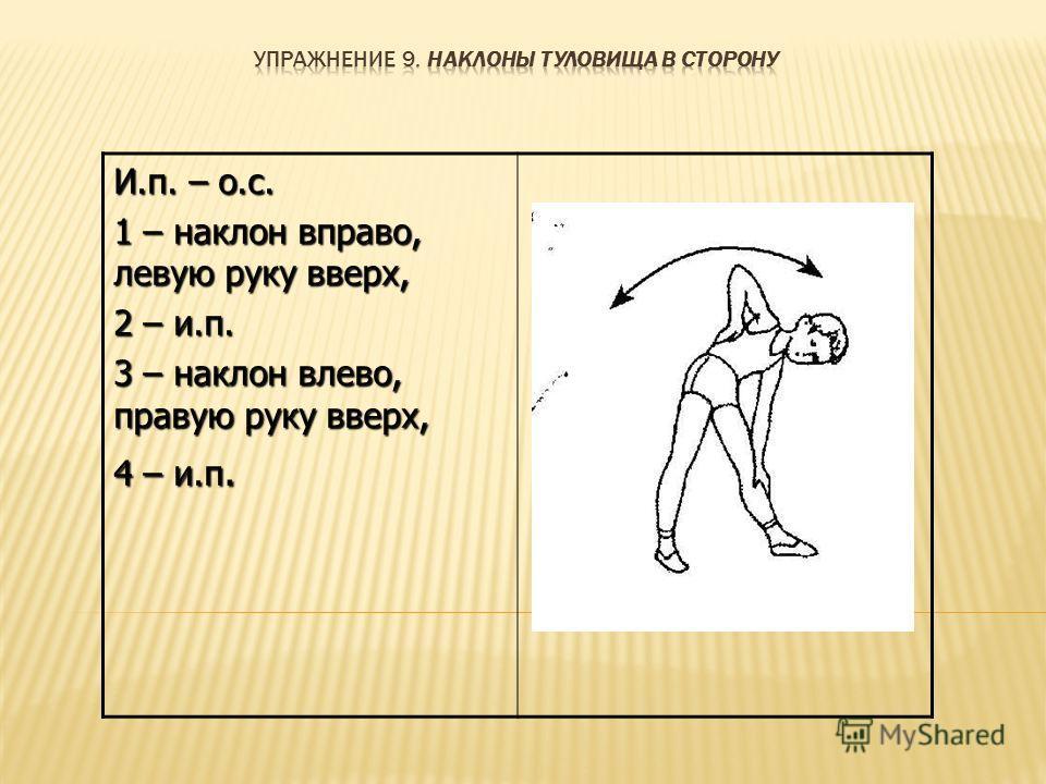 И.п. – о.с. 1 – наклон вправо, левую руку вверх, 2 – и.п. 3 – наклон влево, правую руку вверх, 4 – и.п.
