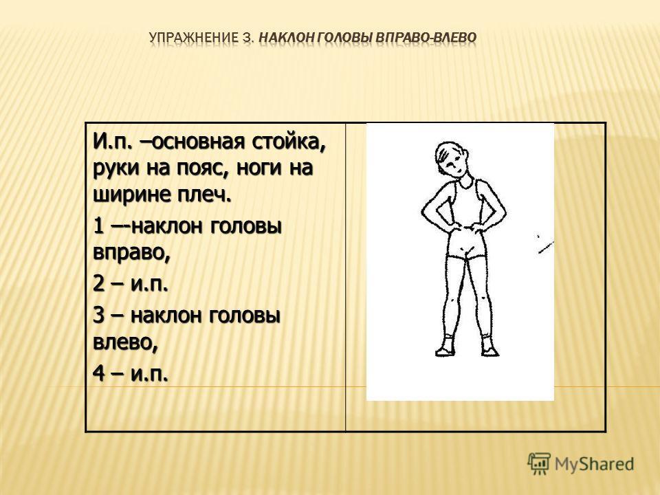 И.п. –основная стойка, руки на пояс, ноги на ширине плеч. 1 –-наклон головы вправо, 2 – и.п. 3 – наклон головы влево, 4 – и.п.