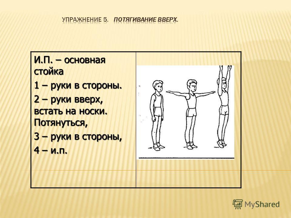 И.П. – основная стойка 1 – руки в стороны. 2 – руки вверх, встать на носки. Потянуться, 3 – руки в стороны, 4 – и.п.
