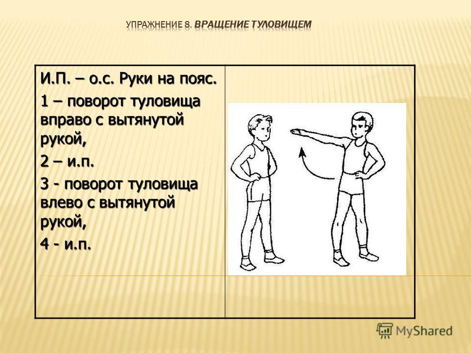 И.П. – о.с. Руки на пояс. 1 – поворот туловища вправо с вытянутой рукой, 2 – и.п. 3 - поворот туловища влево с вытянутой рукой, 4 - и.п.