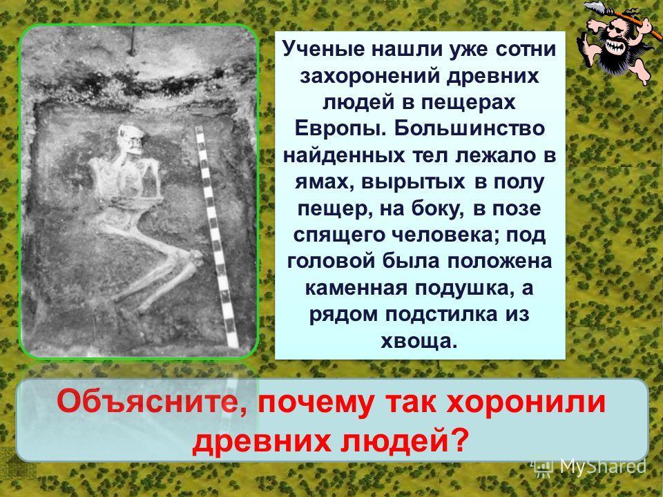 Ученые нашли уже сотни захоронений древних людей в пещерах Европы. Большинство найденных тел лежало в ямах, вырытых в полу пещер, на боку, в позе спящего человека; под головой была положена каменная подушка, а рядом подстилка из хвоща. Объясните, поч