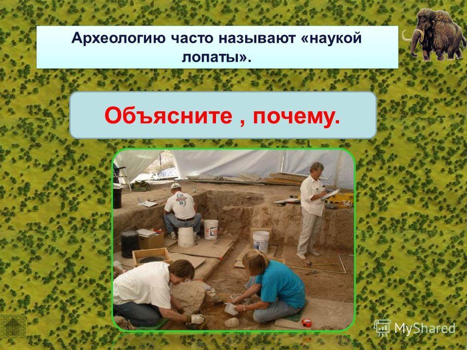 Археологию часто называют «наукой лопаты». Объясните, почему.