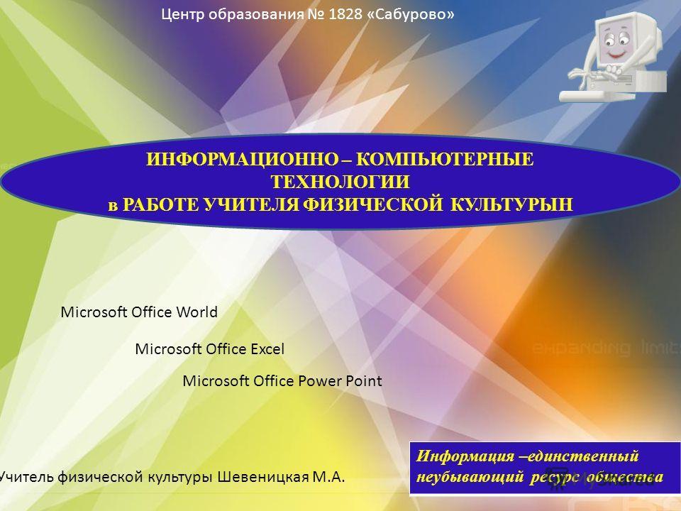 Microsoft Office Power Point Microsoft Office Excel Microsoft Office World Информация –единственный неубывающий ресурс общества ИНФОРМАЦИОННО – КОМПЬЮТЕРНЫЕ ТЕХНОЛОГИИ в РАБОТЕ УЧИТЕЛЯ ФИЗИЧЕСКОЙ КУЛЬТУРЫН Учитель физической культуры Шевеницкая М.А.