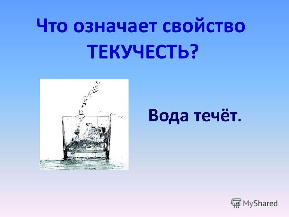 Что означает свойство ТЕКУЧЕСТЬ? Вода течёт.