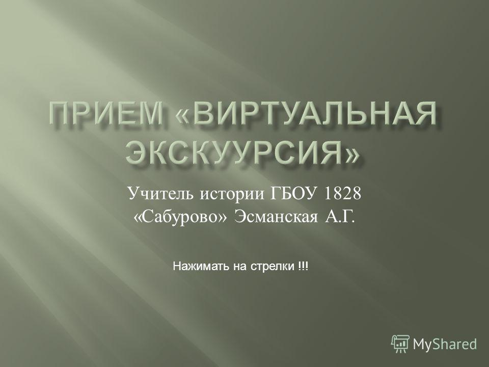 Учитель истории ГБОУ 1828 « Сабурово » Эсманская А. Г. Нажимать на стрелки !!!