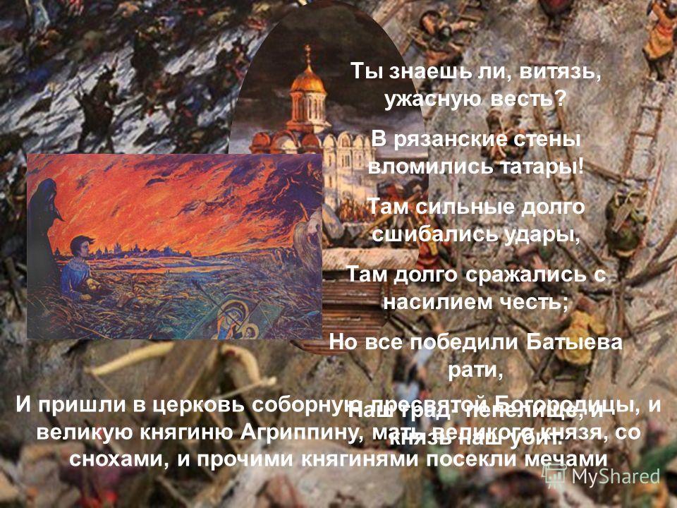 И стал воевать царь Батый окаянный Рязанскую землю и пошел ко граду Рязани. И осадил град, и бились пять дней неотступно. Батыево войско переменялось, а горожане бессменно бились. И многих горожан убили, а иных ранили, а иные от великих трудов и ран