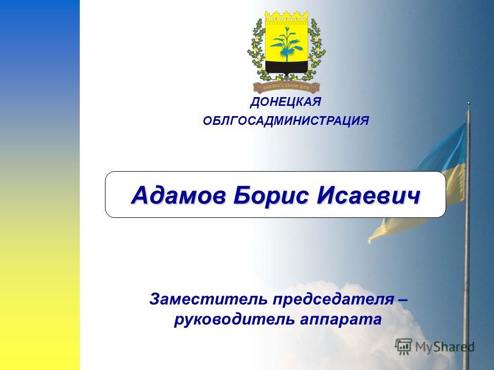 Адамов Борис Исаевич Заместитель председателя – руководитель аппарата ДОНЕЦКАЯ ОБЛГОСАДМИНИСТРАЦИЯ