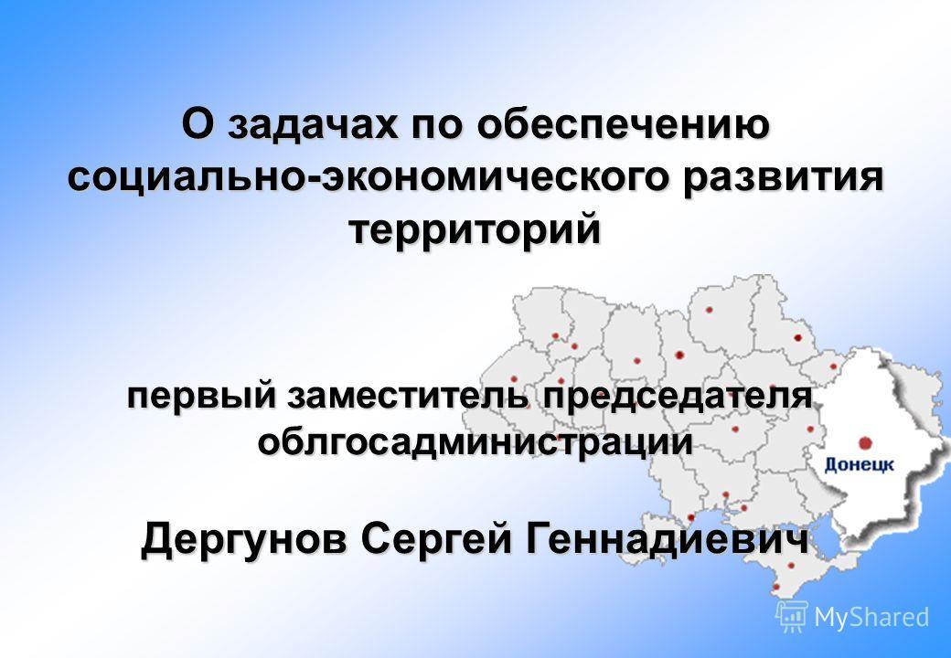 О задачах по обеспечению социально-экономического развития территорий первый заместитель председателя облгосадминистрации Дергунов Сергей Геннадиевич