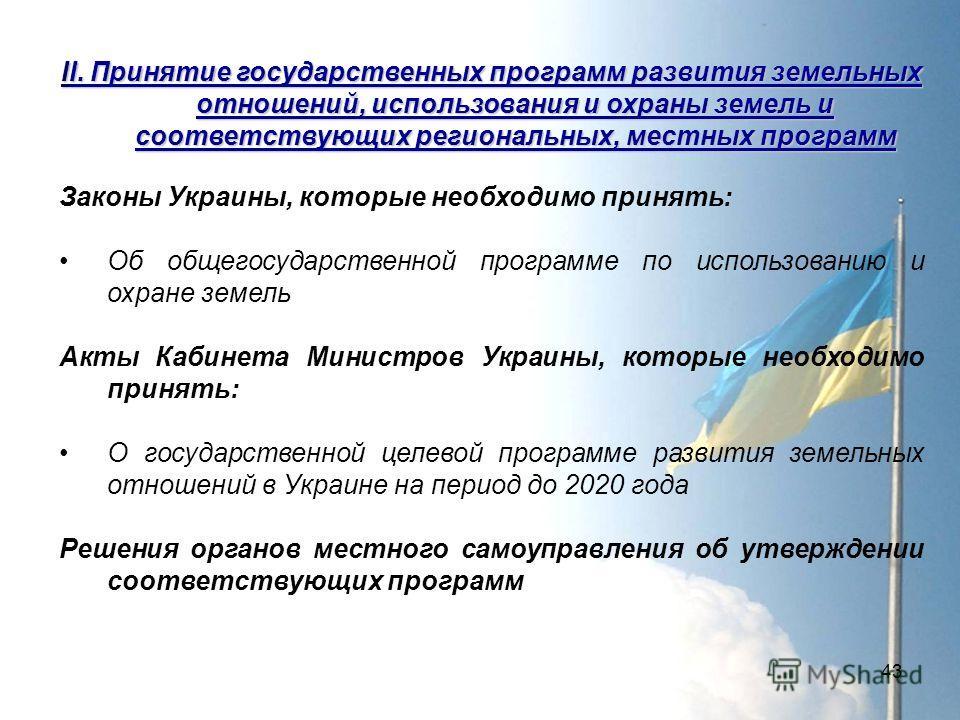43 ІI. Принятие государственных программ развития земельных отношений, использования и охраны земель и соответствующих региональных, местных программ Законы Украины, которые необходимо принять: Об общегосударственной программе по использованию и охра