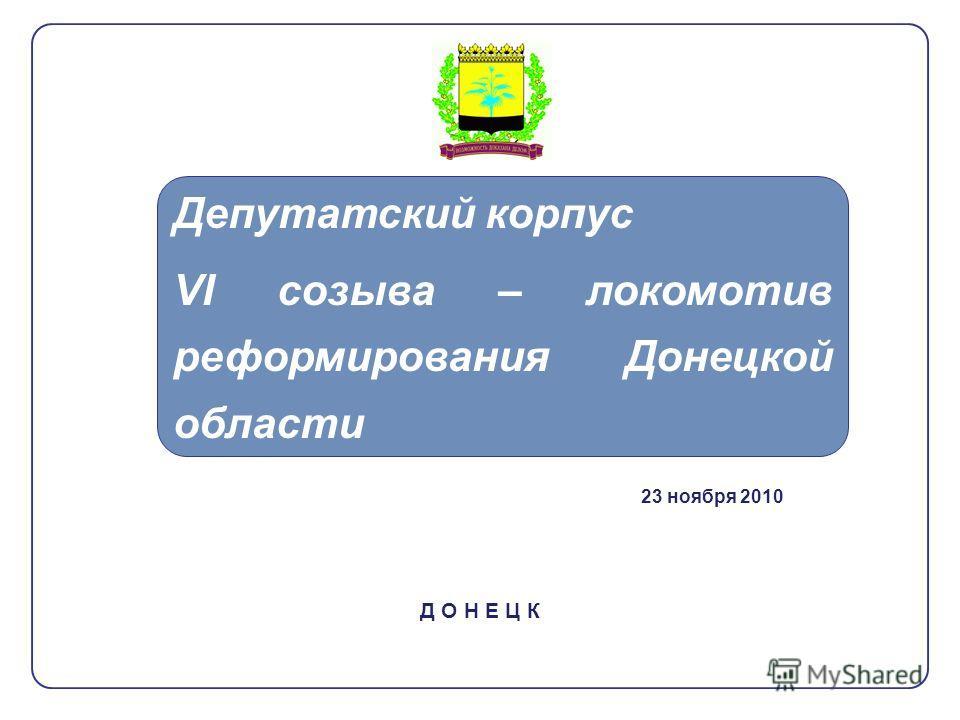 Д О Н Е Ц К Депутатский корпус VI созыва – локомотив реформирования Донецкой области 23 ноября 2010