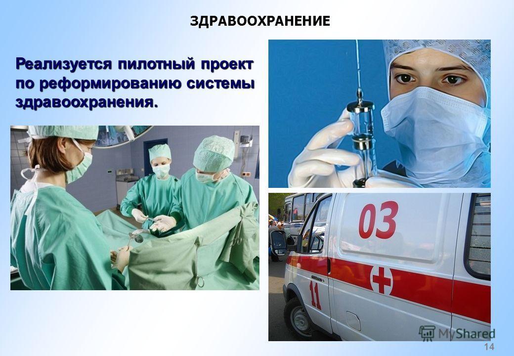 14 ЗДРАВООХРАНЕНИЕ Реализуется пилотный проект по реформированию системы здравоохранения.
