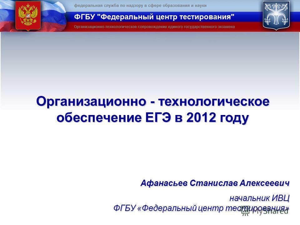 Организационно - технологическое обеспечение ЕГЭ в 2012 году Афанасьев Станислав Алексеевич начальник ИВЦ ФГБУ «Федеральный центр тестирования»